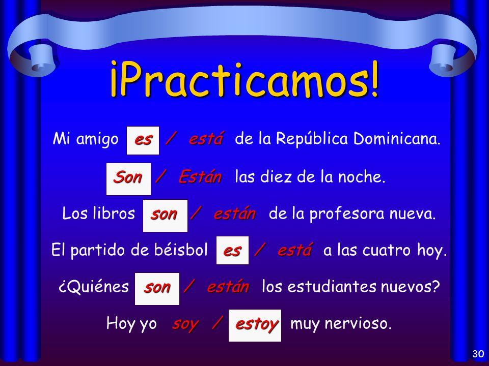 29 ¡Practicamos! es / está Mi amigo es / está de la República Dominicana. Son / Están Son / Están las diez de la noche. son / están Los libros son / e