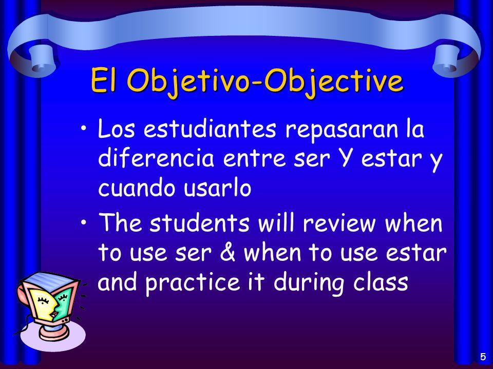 5 El Objetivo-Objective Los estudiantes repasaran la diferencia entre ser Y estar y cuando usarlo The students will review when to use ser & when to use estar and practice it during class