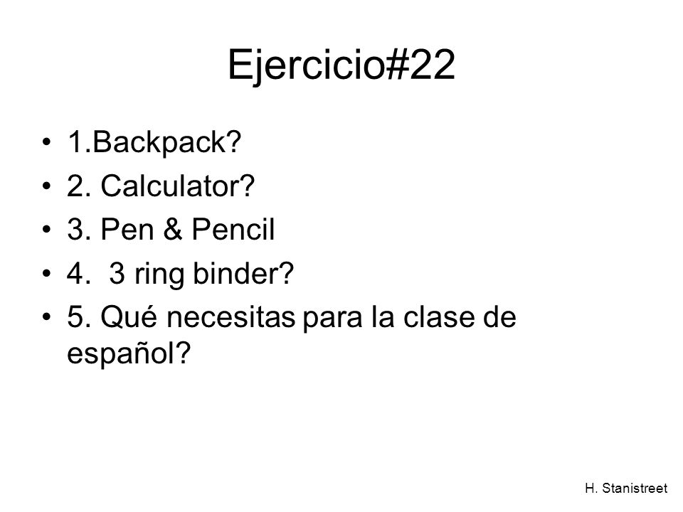 H. Stanistreet Ejercicio#22 1.Backpack? 2. Calculator? 3. Pen & Pencil 4. 3 ring binder? 5. Qué necesitas para la clase de español?
