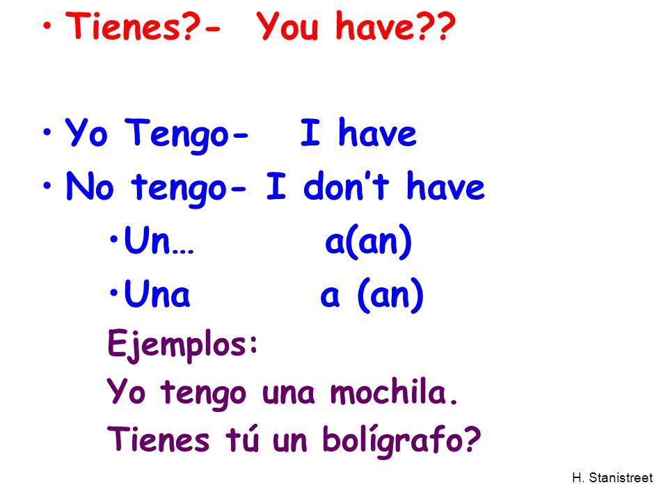 H. Stanistreet Tienes?- You have?? Yo Tengo- I have No tengo- I dont have Un… a(an) Una a (an) Ejemplos: Yo tengo una mochila. Tienes tú un bolígrafo?