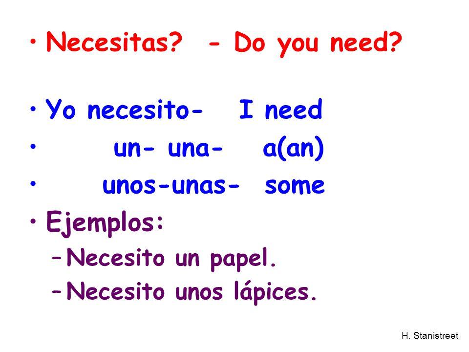 H. Stanistreet Necesitas? - Do you need? Yo necesito- I need un- una- a(an) unos-unas- some Ejemplos: –Necesito un papel. –Necesito unos lápices.