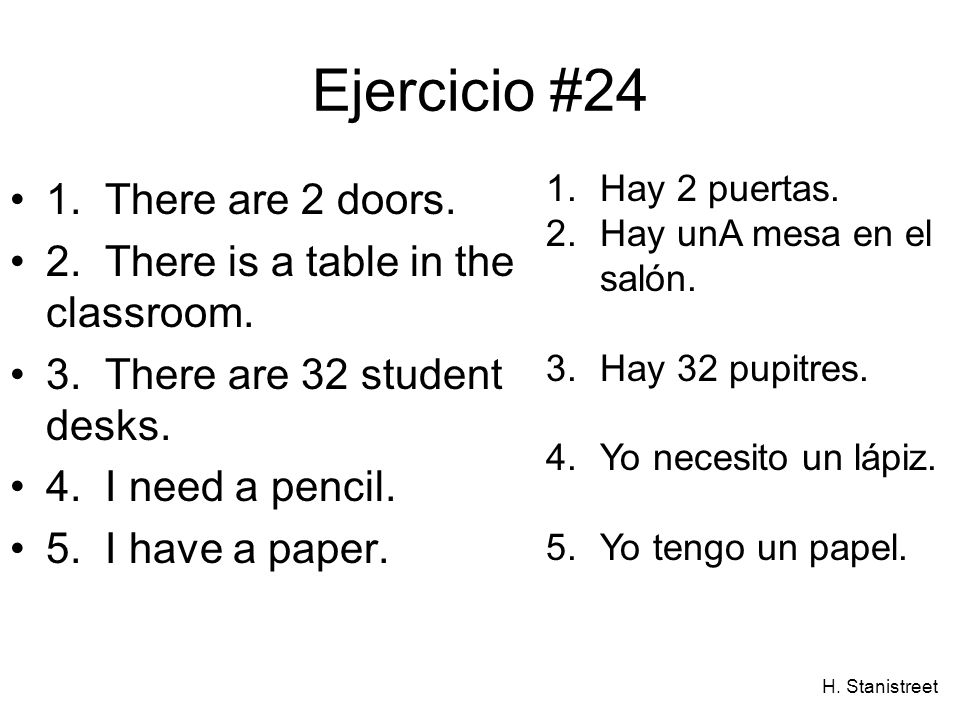 H. Stanistreet Ejercicio #24 1. There are 2 doors. 2. There is a table in the classroom. 3. There are 32 student desks. 4. I need a pencil. 5. I have