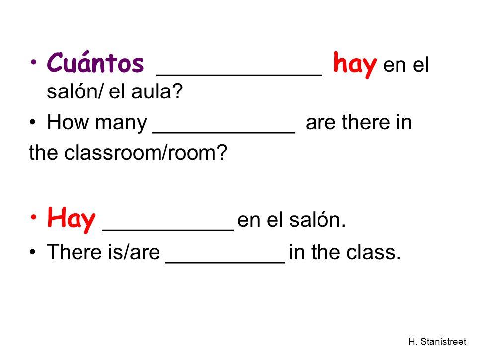 H. Stanistreet Cuántos ______________ hay en el salón/ el aula? How many ____________ are there in the classroom/room? Hay ___________ en el salón. Th