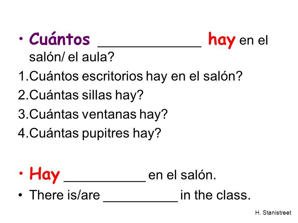 H. Stanistreet Cuántos ______________ hay en el salón/ el aula? 1.Cuántos escritorios hay en el salón? 2.Cuántas sillas hay? 3.Cuántas ventanas hay? 4