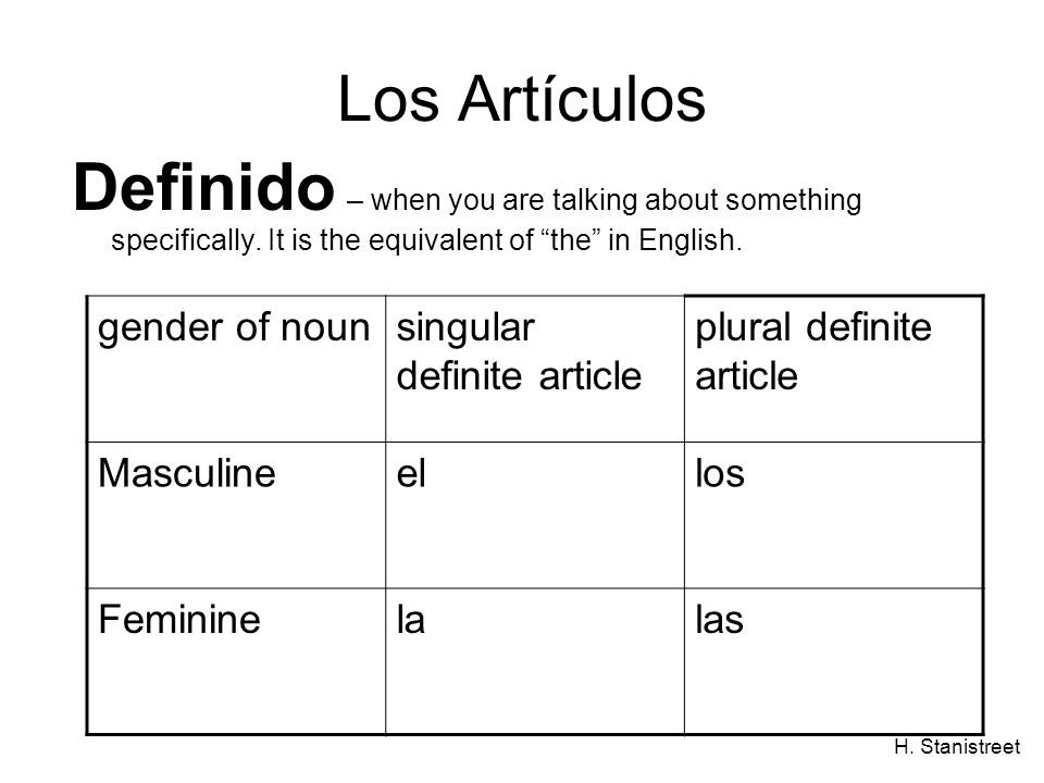 H. Stanistreet Los Artículos Definido – when you are talking about something specifically. It is the equivalent of the in English. gender of nounsingu
