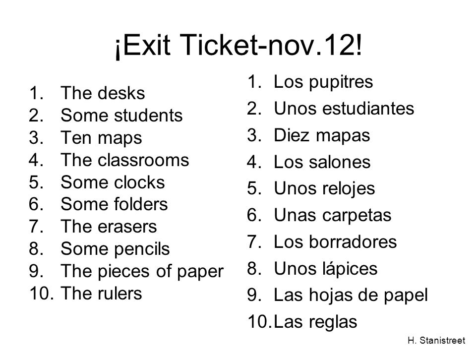 H. Stanistreet ¡Exit Ticket-nov.12! 1.The desks 2.Some students 3.Ten maps 4.The classrooms 5.Some clocks 6.Some folders 7.The erasers 8.Some pencils