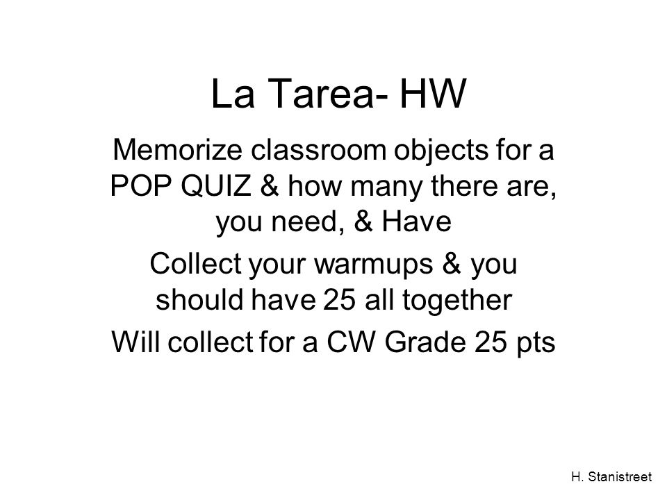 H. Stanistreet La Tarea- HW Memorize classroom objects for a POP QUIZ & how many there are, you need, & Have Collect your warmups & you should have 25