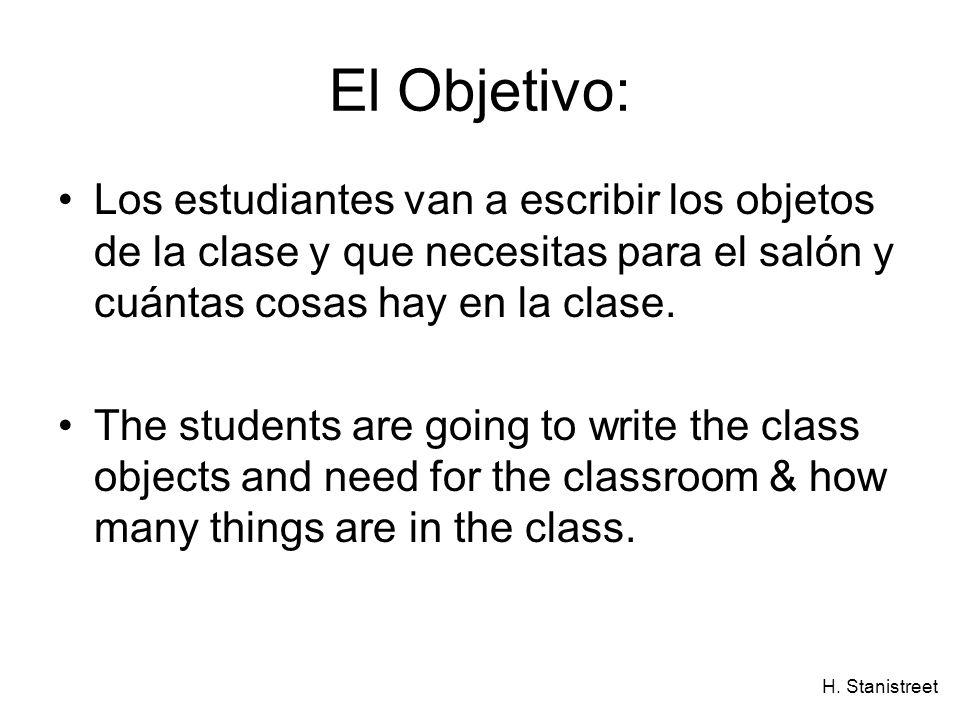 H. Stanistreet El Objetivo: Los estudiantes van a escribir los objetos de la clase y que necesitas para el salón y cuántas cosas hay en la clase. The