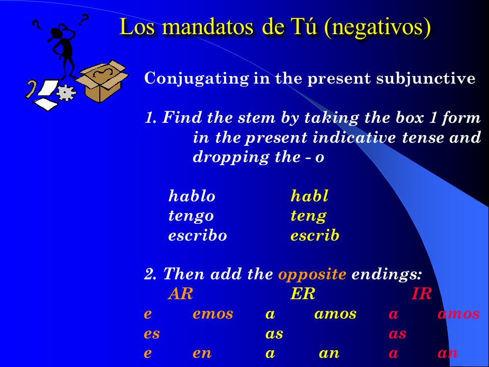 Los mandatos de Tú (negativos) 1. Uses the box 2 form of the verb in the present subjunctive tense.