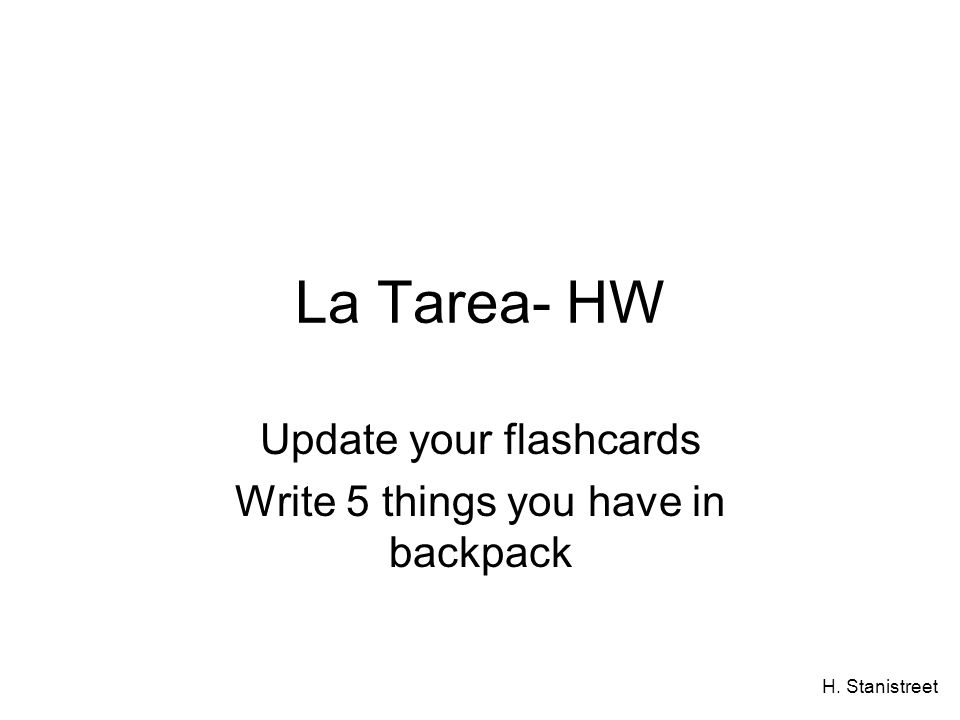 H. Stanistreet La Tarea- HW Update your flashcards Write 5 things you have in backpack