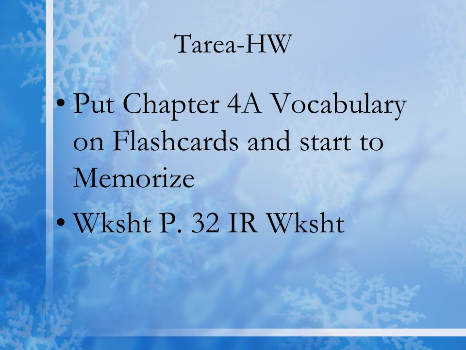 Tarea-HW Put Chapter 4A Vocabulary on Flashcards and start to Memorize Wksht P. 32 IR Wksht