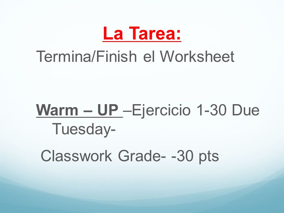 La Tarea: Termina/Finish el Worksheet Warm – UP –Ejercicio 1-30 Due Tuesday- Classwork Grade- -30 pts