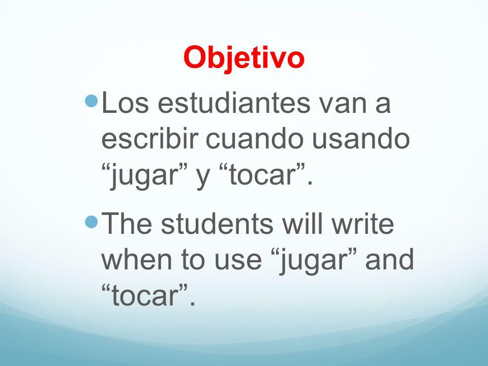 Objetivo Los estudiantes van a escribir cuando usando jugar y tocar. The students will write when to use jugar and tocar.