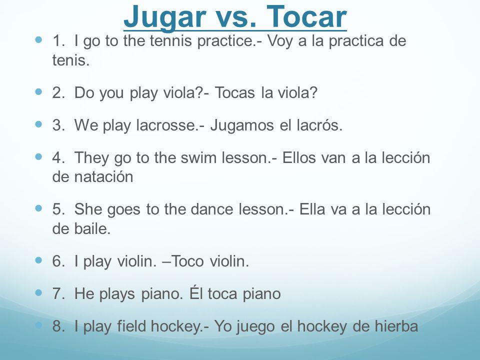 Jugar vs. Tocar 1. I go to the tennis practice.- Voy a la practica de tenis. 2. Do you play viola?- Tocas la viola? 3. We play lacrosse.- Jugamos el l