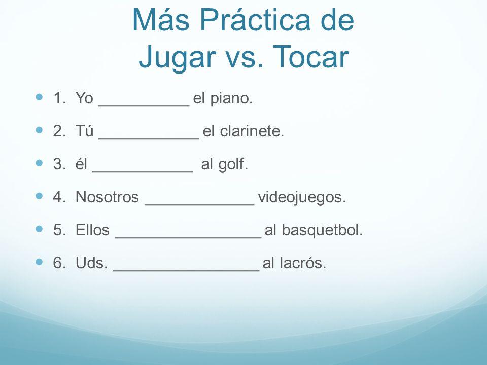 Más Práctica de Jugar vs. Tocar 1. Yo __________ el piano. 2. Tú ___________ el clarinete. 3. él ___________ al golf. 4. Nosotros ____________ videoju