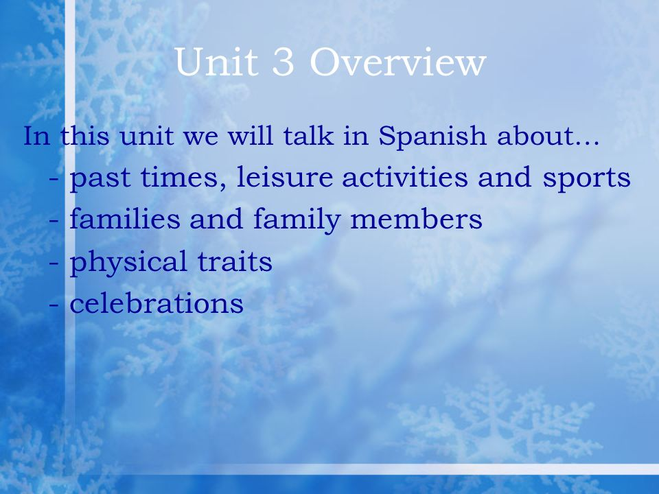 Unit 3 Overview In this unit we will talk in Spanish about… - past times, leisure activities and sports - families and family members - physical traits - celebrations