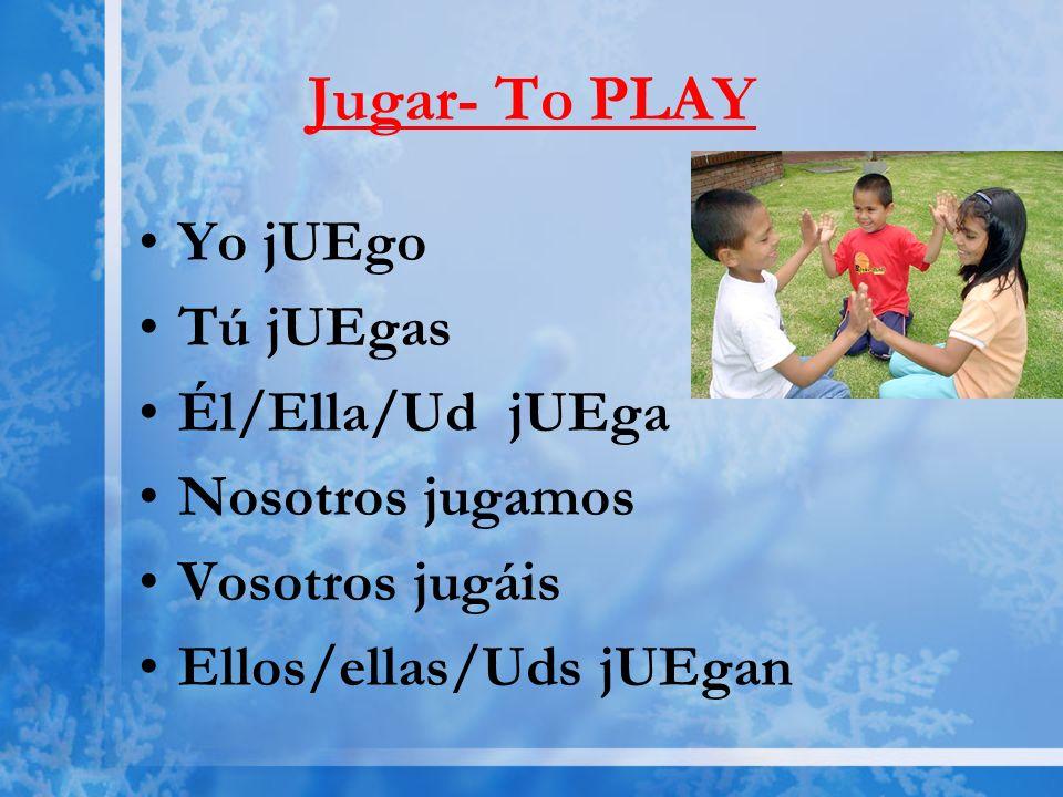 Jugar- To PLAY Yo jUEgo Tú jUEgas Él/Ella/Ud jUEga Nosotros jugamos Vosotros jugáis Ellos/ellas/Uds jUEgan