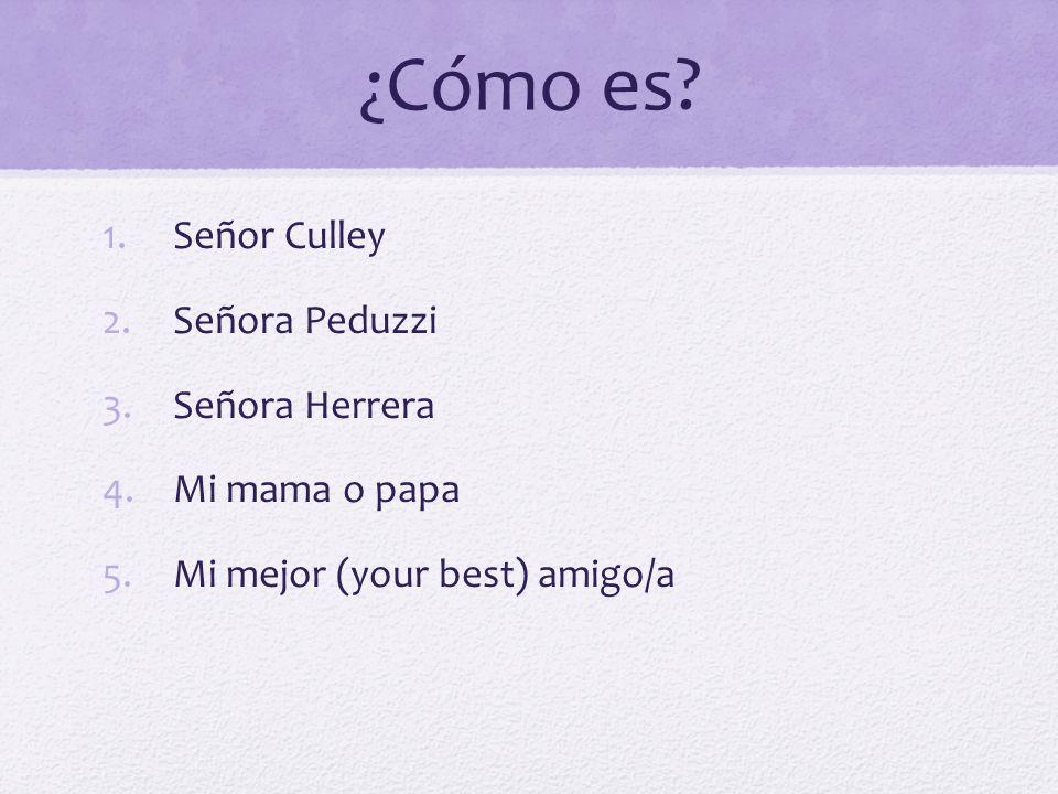 ¿Cómo es? 1.Señor Culley 2.Señora Peduzzi 3.Señora Herrera 4.Mi mama o papa 5.Mi mejor (your best) amigo/a