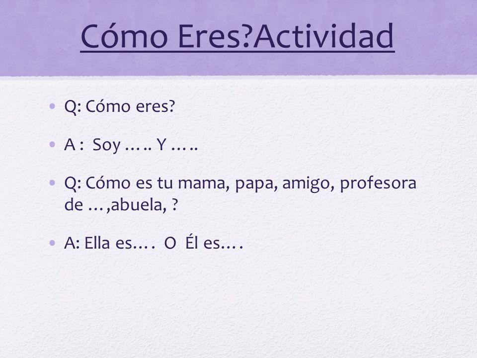 Cómo Eres?Actividad Q: Cómo eres? A : Soy ….. Y ….. Q: Cómo es tu mama, papa, amigo, profesora de …,abuela, ? A: Ella es…. O Él es….