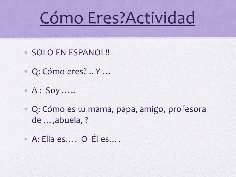 Cómo Eres?Actividad SOLO EN ESPANOL!! Q: Cómo eres?.. Y … A : Soy ….. Q: Cómo es tu mama, papa, amigo, profesora de …,abuela, ? A: Ella es…. O Él es….