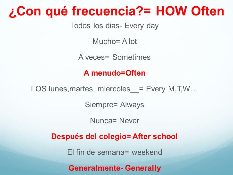 ¿Con qué frecuencia?= HOW Often Todos los dias- Every day Mucho= A lot A veces= Sometimes A menudo=Often LOS lunes,martes, miercoles__= Every M,T,W… S
