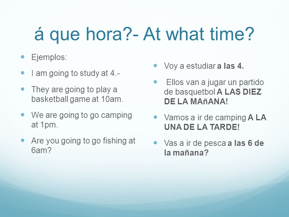 á que hora?- At what time? Ejemplos: I am going to study at 4.- They are going to play a basketball game at 10am. We are going to go camping at 1pm. A