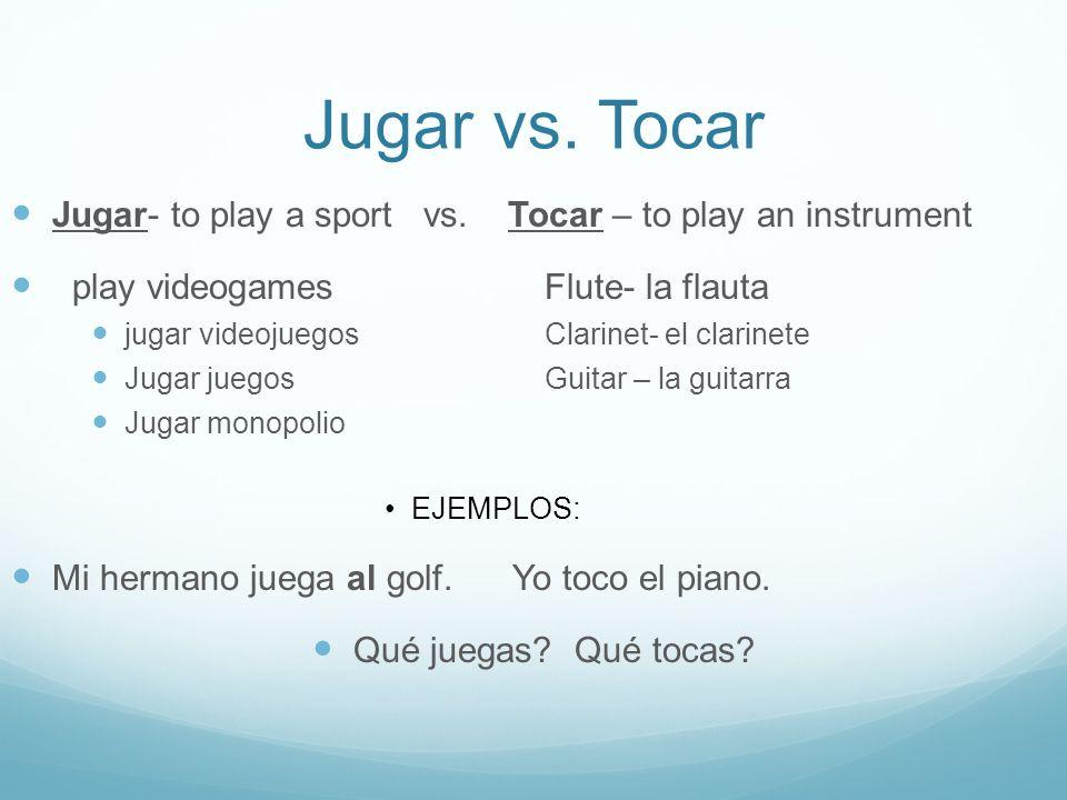 Jugar vs. Tocar Jugar- to play a sport vs. Tocar – to play an instrument play videogames Flute- la flauta jugar videojuegosClarinet- el clarinete Juga