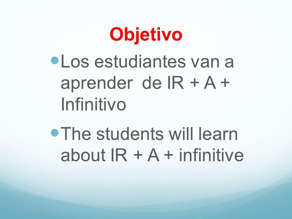 Objetivo Los estudiantes van a aprender de IR + A + Infinitivo The students will learn about IR + A + infinitive