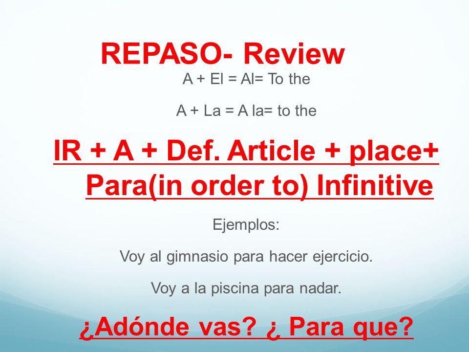 REPASO- Review A + El = Al= To the A + La = A la= to the IR + A + Def. Article + place+ Para(in order to) Infinitive Ejemplos: Voy al gimnasio para ha