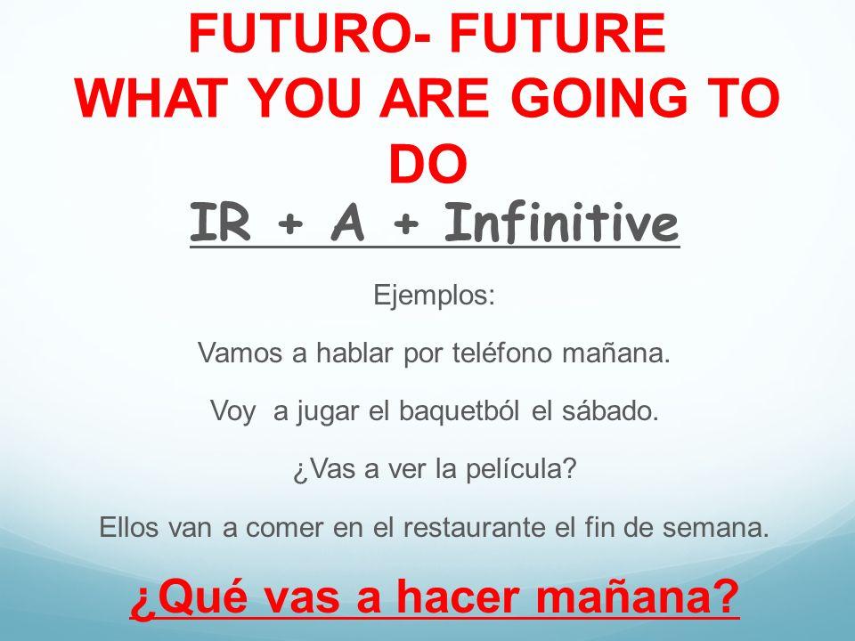 FUTURO- FUTURE WHAT YOU ARE GOING TO DO IR + A + Infinitive Ejemplos: Vamos a hablar por teléfono mañana. Voy a jugar el baquetból el sábado. ¿Vas a v
