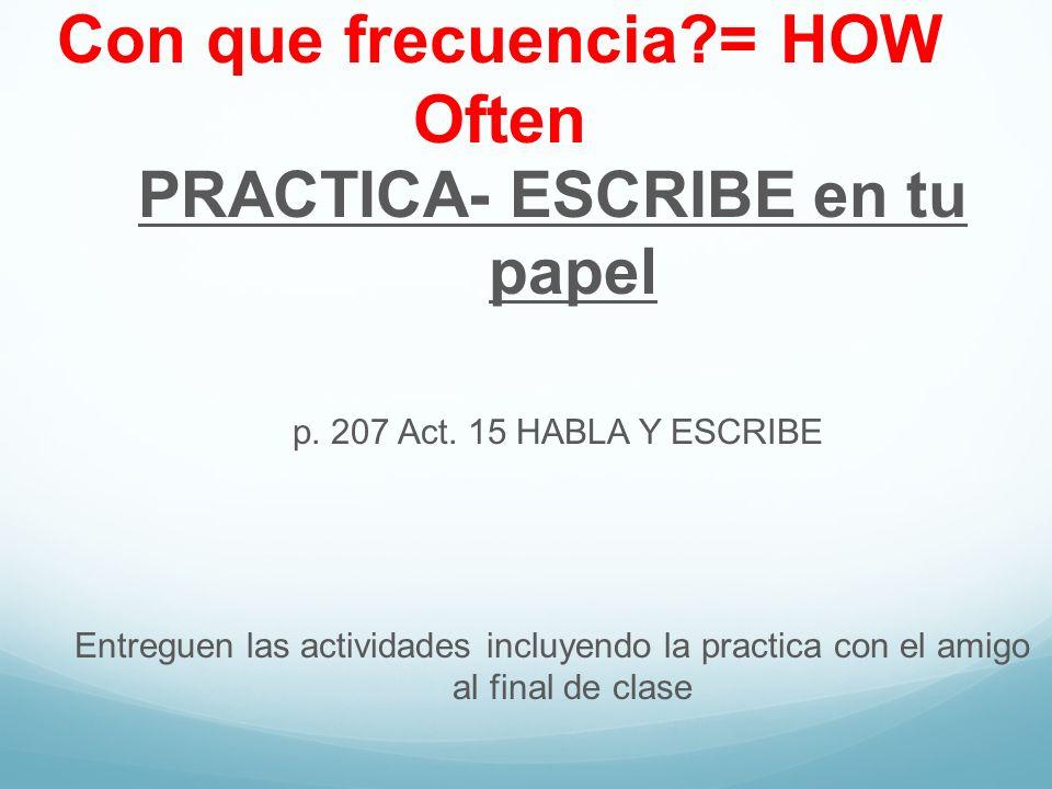Con que frecuencia?= HOW Often PRACTICA- ESCRIBE en tu papel p. 207 Act. 15 HABLA Y ESCRIBE Entreguen las actividades incluyendo la practica con el am
