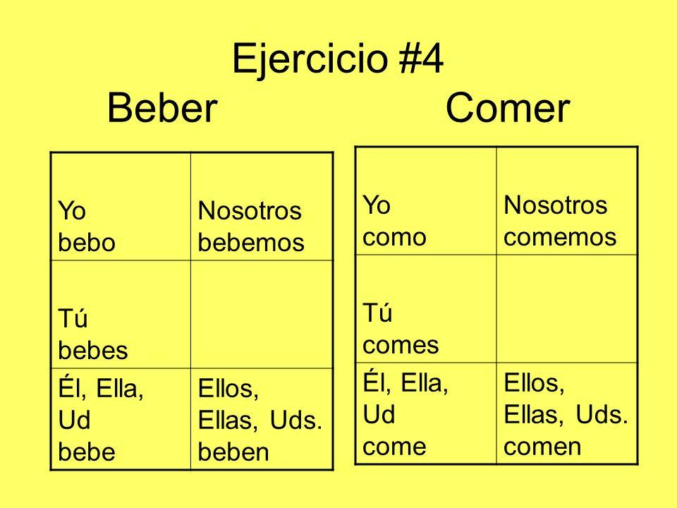 Ejercicio #4 BeberComer Yo bebo Nosotros bebemos Tú bebes Él, Ella, Ud bebe Ellos, Ellas, Uds. beben Yo como Nosotros comemos Tú comes Él, Ella, Ud co
