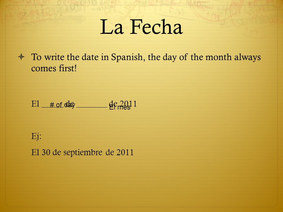 La Fecha To write the date in Spanish, the day of the month always comes first.