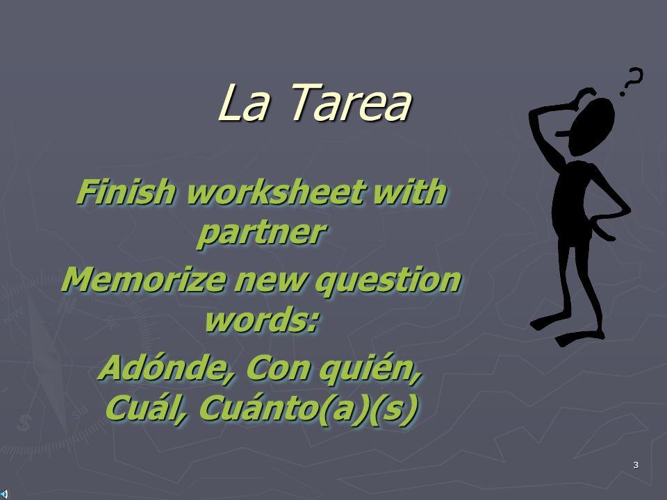 3 La Tarea Finish worksheet with partner Memorize new question words: Adónde, Con quién, Cuál, Cuánto(a)(s) Finish worksheet with partner Memorize new question words: Adónde, Con quién, Cuál, Cuánto(a)(s)