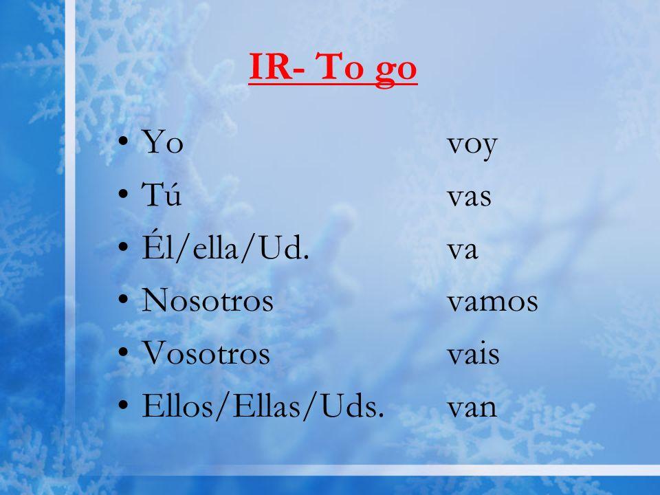 IR- To go Yo voy Tú vas Él/ella/Ud.va Nosotrosvamos Vosotrosvais Ellos/Ellas/Uds.van
