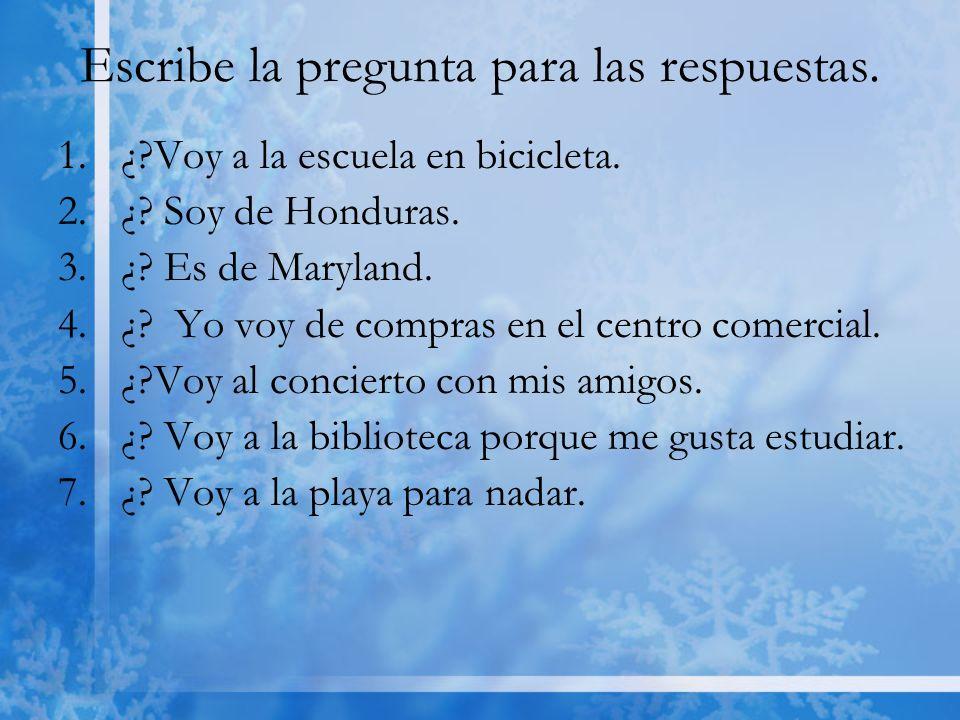 Escribe la pregunta para las respuestas. 1.¿?Voy a la escuela en bicicleta. 2.¿? Soy de Honduras. 3.¿? Es de Maryland. 4.¿? Yo voy de compras en el ce