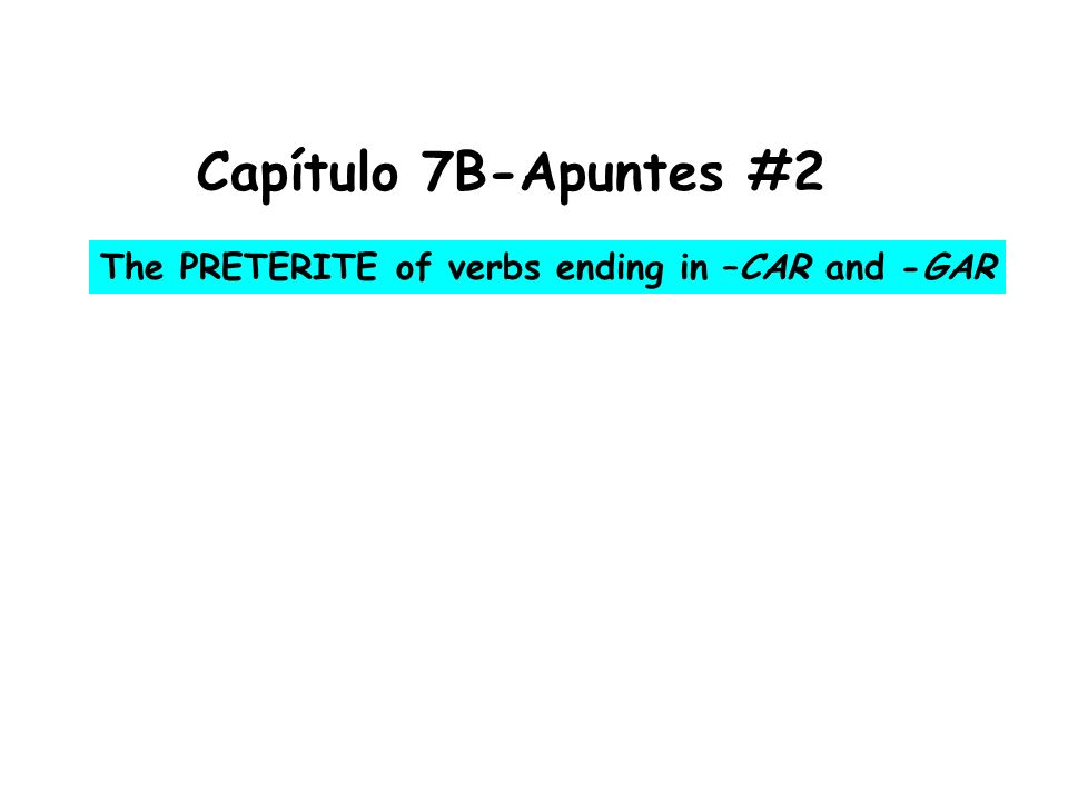 Capítulo 7B-Apuntes #2 The PRETERITE of verbs ending in –CAR and -GAR