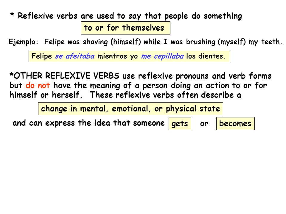 REFLEXIVE VERBS InglésEspañol to get bored to get married to become angry to become furious to become happy to become sad to become excited to become agitated to go crazy to have fun to fall asleep aburrirse casarse enojarse ponerse furioso/a ponerse alegre ponerse triste ponerse emocionado/a ponerse agitado/a volverse loco/a divertirse dormirse *NOTE: dormir means to sleep dormirse means to fall asleep *