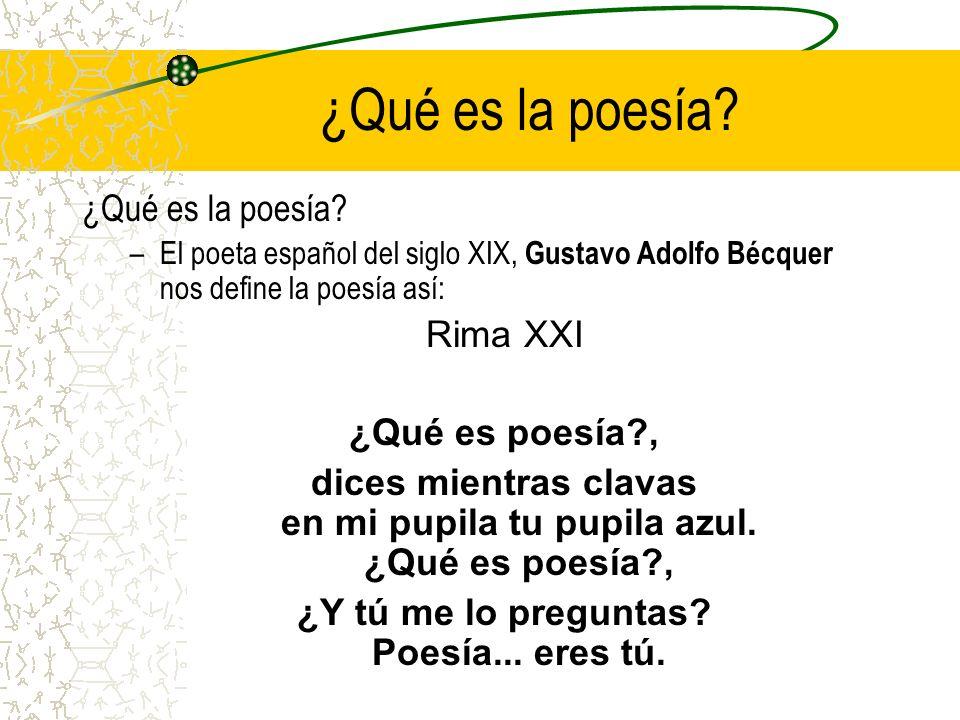 ¿Qué es la poesía? –El poeta español del siglo XIX, Gustavo Adolfo Bécquer nos define la poesía así: Rima XXI ¿Qué es poesía?, dices mientras clavas e