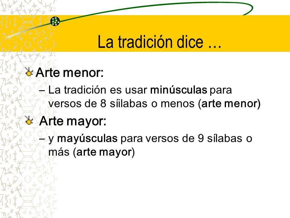 La tradición dice … Arte menor: –La tradición es usar minúsculas para versos de 8 síilabas o menos (arte menor) Arte mayor: –y mayúsculas para versos