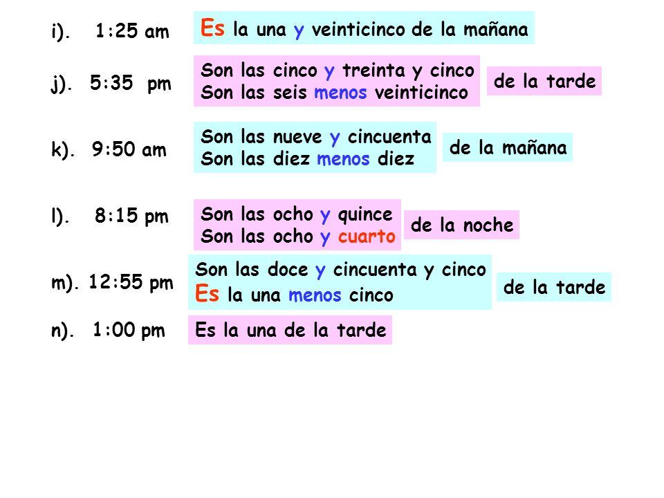 i). 1:25 am j). 5:35 pm k). 9:50 am l). 8:15 pm m). 12:55 pm n). 1:00 pm Es la una y veinticinco de la mañana Son las cinco y treinta y cinco Son las