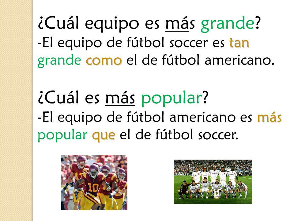 ¿Cuál equipo es más grande? tan como -El equipo de fútbol soccer es tan grande como el de fútbol americano. ¿Cuál es más popular? más que -El equipo d