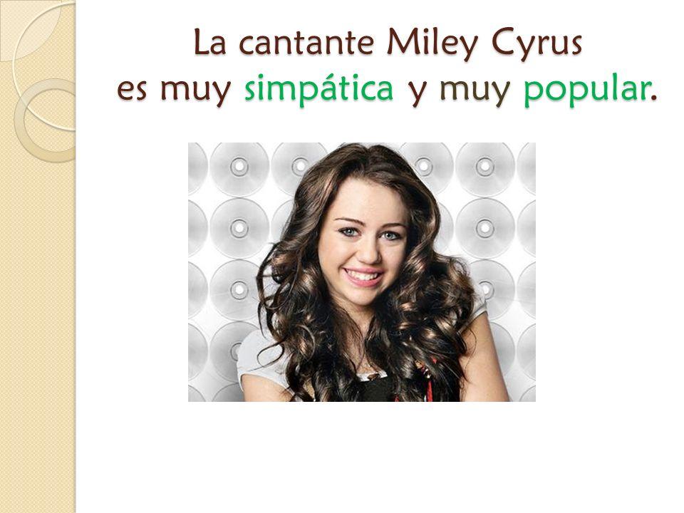 La cantante Miley Cyrus es muy simpática y muy popular.