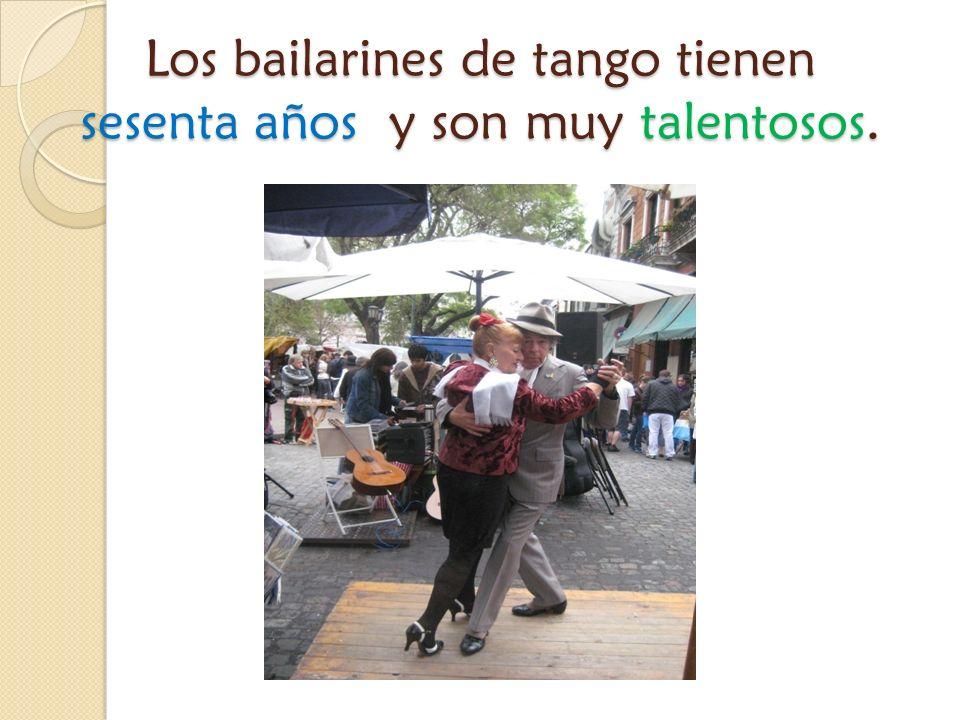 Los bailarines de tango tienen sesenta años y son muy talentosos.