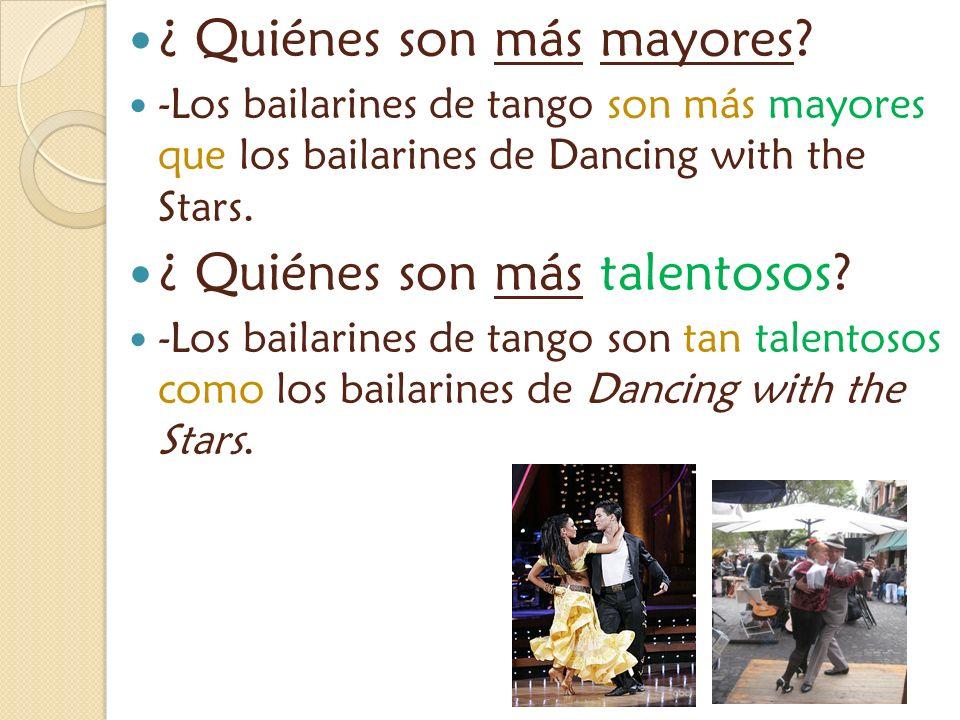 ¿ Quiénes son más mayores? -Los bailarines de tango son más mayores que los bailarines de Dancing with the Stars. ¿ Quiénes son más talentosos? -Los b