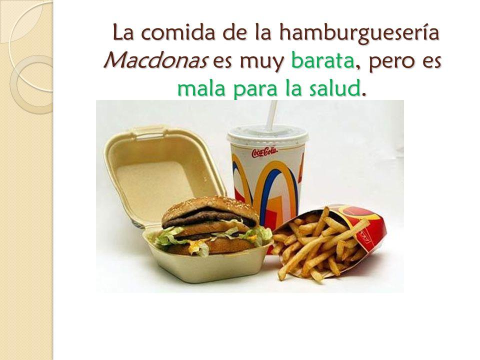 La comida de la hamburguesería Macdonas es muy barata, pero es mala para la salud. La comida de la hamburguesería Macdonas es muy barata, pero es mala