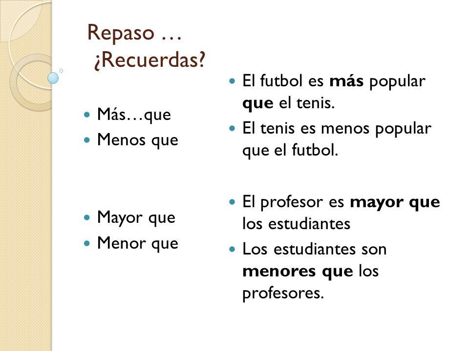Repaso … ¿Recuerdas? Más…que Menos que Mayor que Menor que El futbol es más popular que el tenis. El tenis es menos popular que el futbol. El profesor