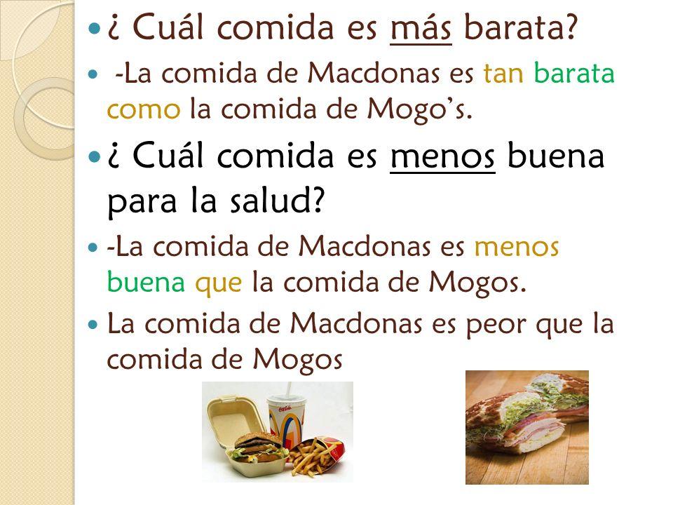 ¿ Cuál comida es más barata? -La comida de Macdonas es tan barata como la comida de Mogos. ¿ Cuál comida es menos buena para la salud? -La comida de M