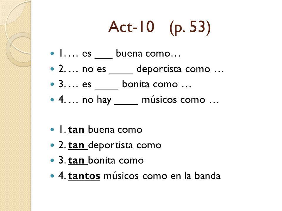 Act-10 (p. 53) 1. … es ___ buena como… 2. … no es ____ deportista como … 3. … es ____ bonita como … 4. … no hay ____ músicos como … 1. tan buena como