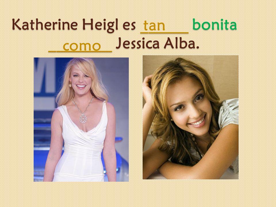 Katherine Heigl es ______ bonita ________ Jessica Alba. tan como